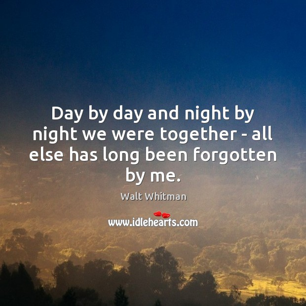 Day by day and night by night we were together – all else has long been forgotten by me. Image