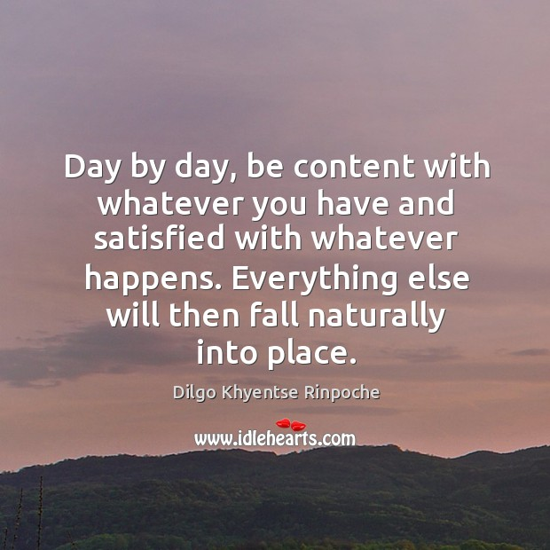Day by day, be content with whatever you have and satisfied with Dilgo Khyentse Rinpoche Picture Quote