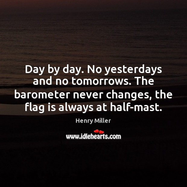 Day by day. No yesterdays and no tomorrows. The barometer never changes, Henry Miller Picture Quote