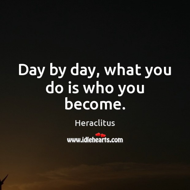 Day by day, what you do is who you become. Heraclitus Picture Quote