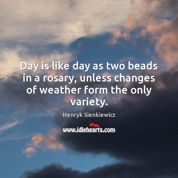 Day is like day as two beads in a rosary, unless changes of weather form the only variety. Image