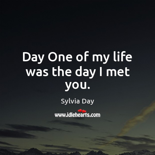 Day One of my life was the day I met you. Sylvia Day Picture Quote