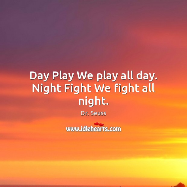 Day Play We play all day. Night Fight We fight all night. Image