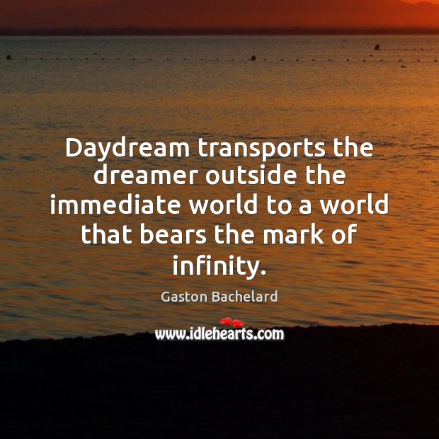 Daydream transports the dreamer outside the immediate world to a world that Gaston Bachelard Picture Quote