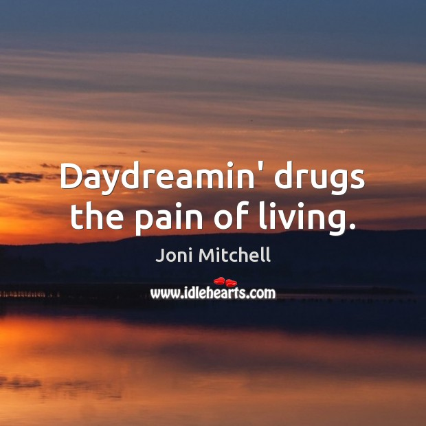 Daydreamin' drugs the pain of living. Joni Mitchell Picture Quote
