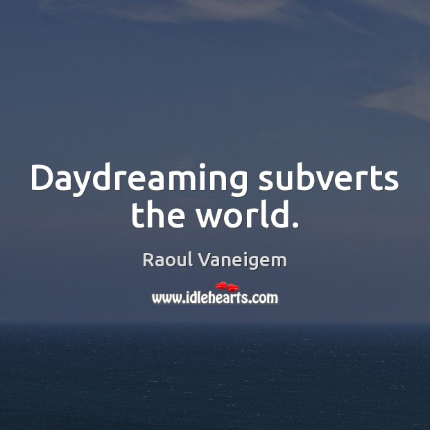 Daydreaming subverts the world. Raoul Vaneigem Picture Quote