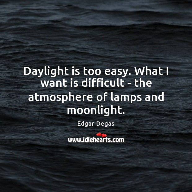 Daylight is too easy. What I want is difficult – the atmosphere of lamps and moonlight. Image