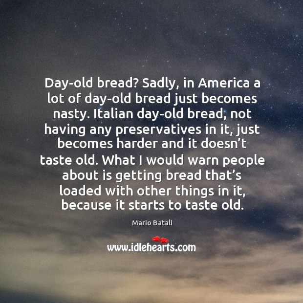Day-old bread? sadly, in america a lot of day-old bread just becomes nasty. Mario Batali Picture Quote