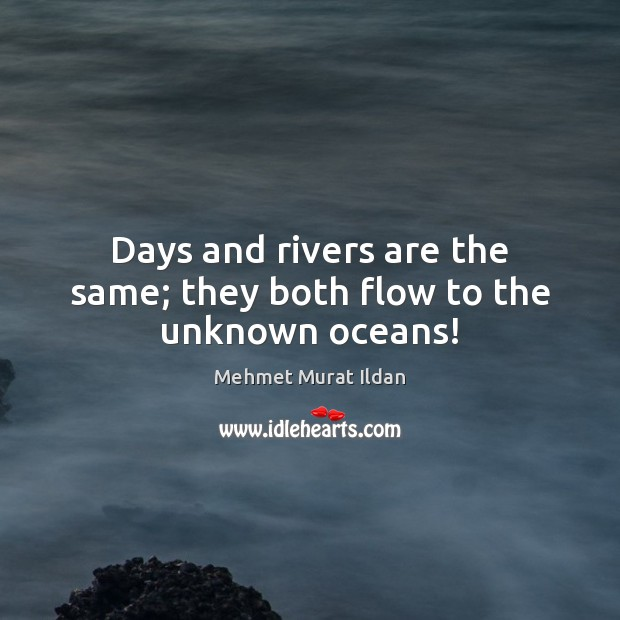Image, Days and rivers are the same; they both flow to the unknown oceans!
