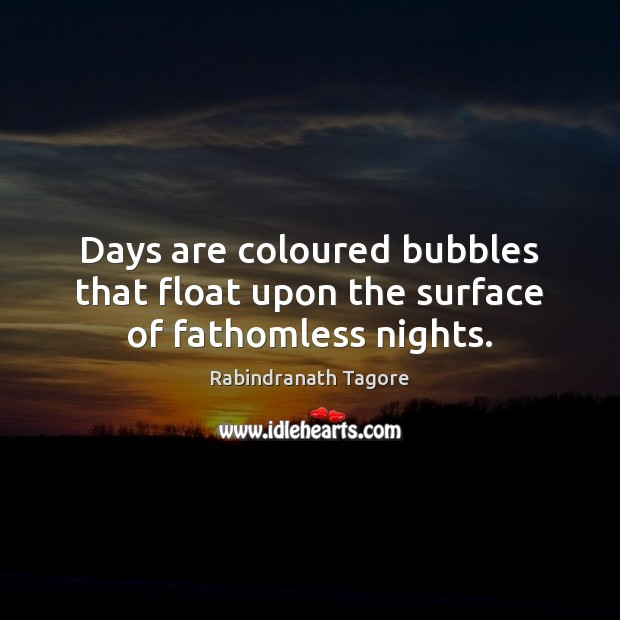 Image, Days are coloured bubbles that float upon the surface of fathomless nights.