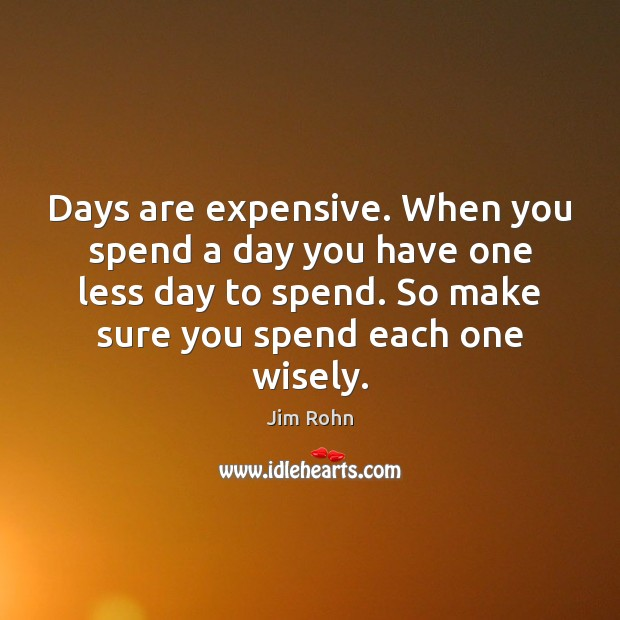 Days are expensive. When you spend a day you have one less Jim Rohn Picture Quote