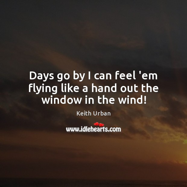 Days go by I can feel 'em flying like a hand out the window in the wind! Keith Urban Picture Quote