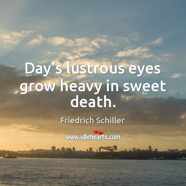 Day's lustrous eyes grow heavy in sweet death. Friedrich Schiller Picture Quote