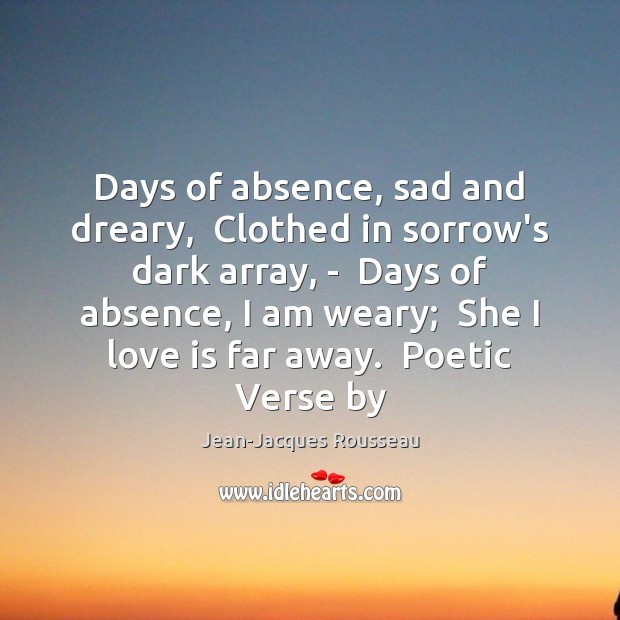 Days of absence, sad and dreary,  Clothed in sorrow's dark array, – Jean-Jacques Rousseau Picture Quote