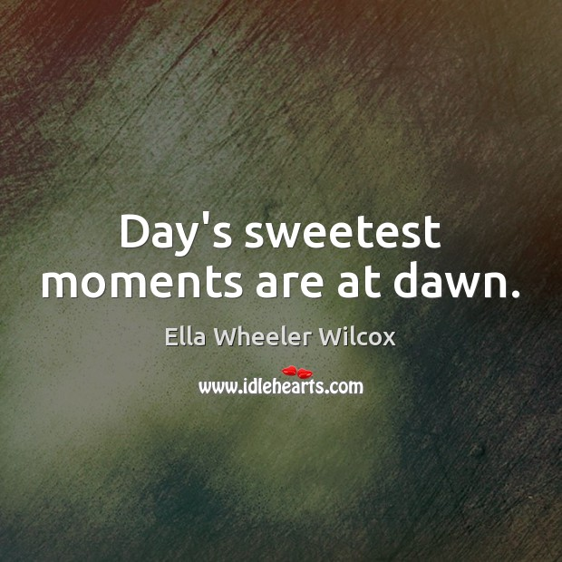 Day's sweetest moments are at dawn. Ella Wheeler Wilcox Picture Quote