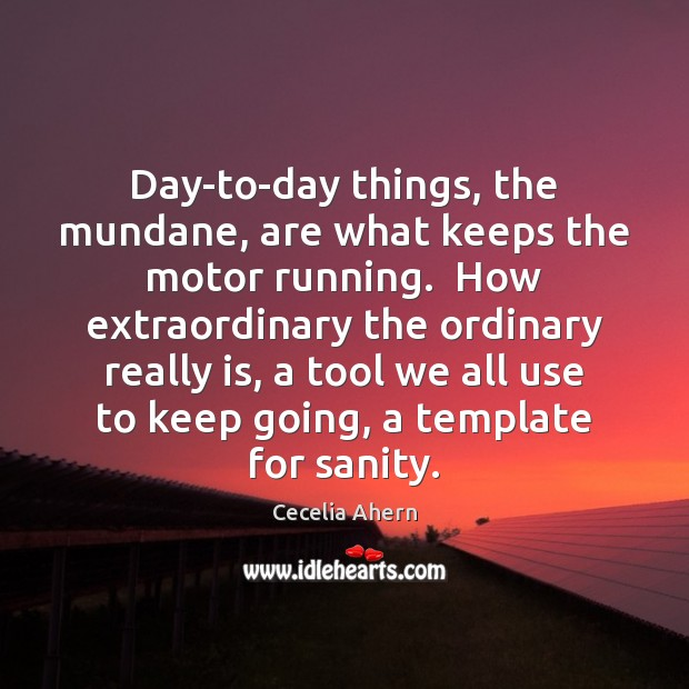 Day-to-day things, the mundane, are what keeps the motor running.  How extraordinary Cecelia Ahern Picture Quote