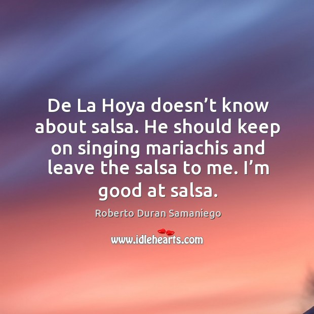 De la hoya doesn't know about salsa. He should keep on singing mariachis and leave the salsa to me. I'm good at salsa. Image