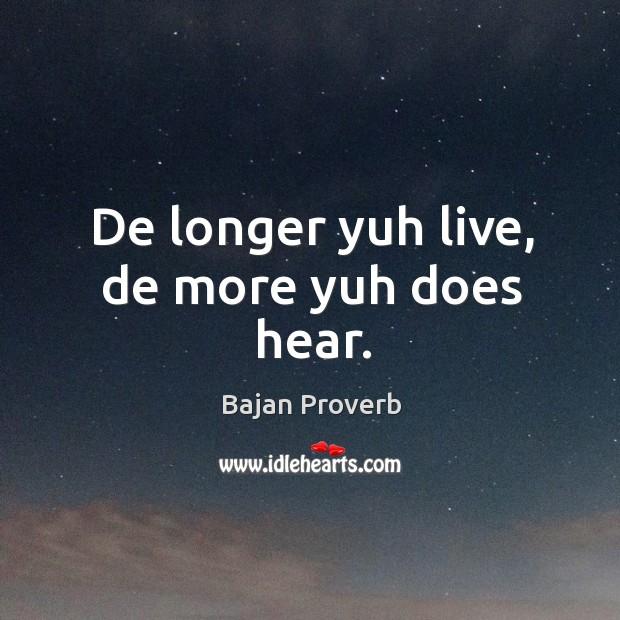 De longer yuh live, de more yuh does hear. Bajan Proverbs Image