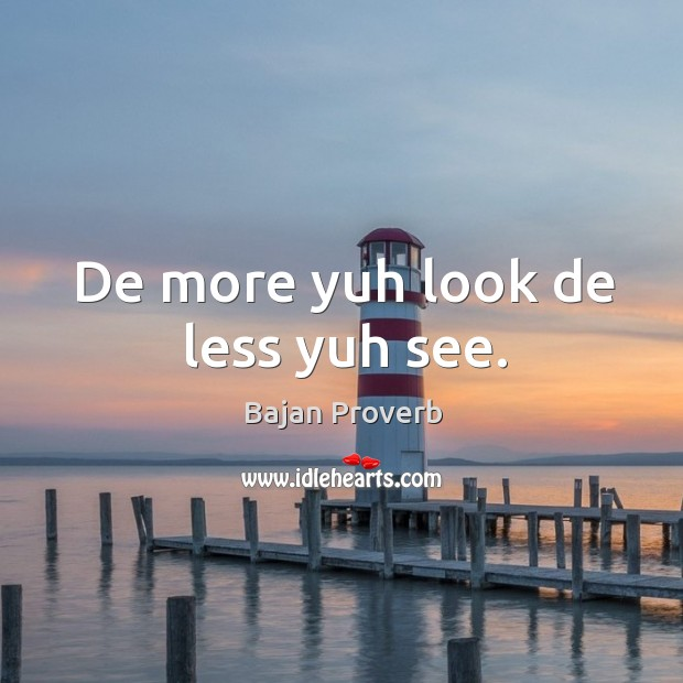 De more yuh look de less yuh see. Bajan Proverbs Image