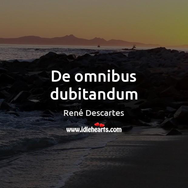 De omnibus dubitandum René Descartes Picture Quote