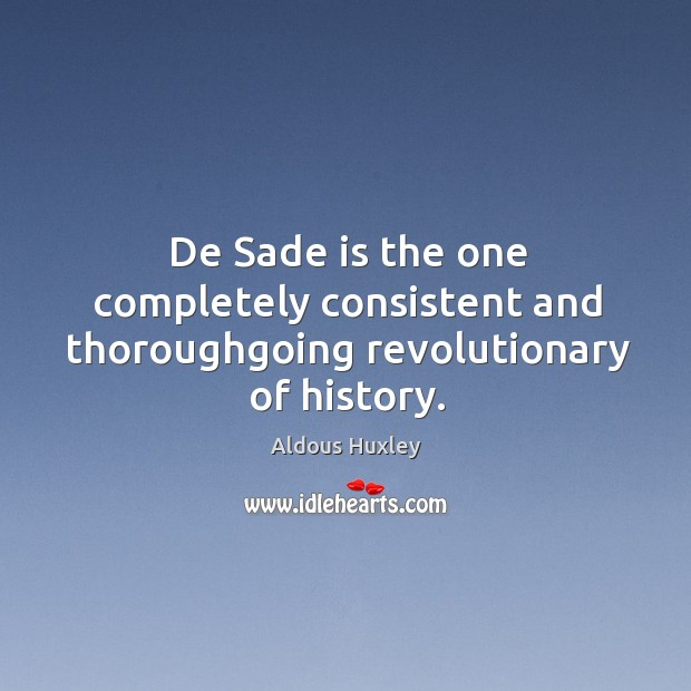Image, De sade is the one completely consistent and thoroughgoing revolutionary of history.