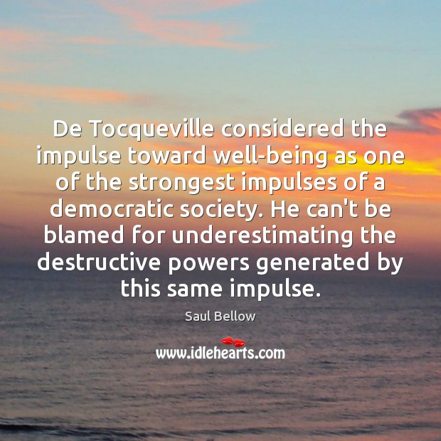 De Tocqueville considered the impulse toward well-being as one of the strongest Saul Bellow Picture Quote