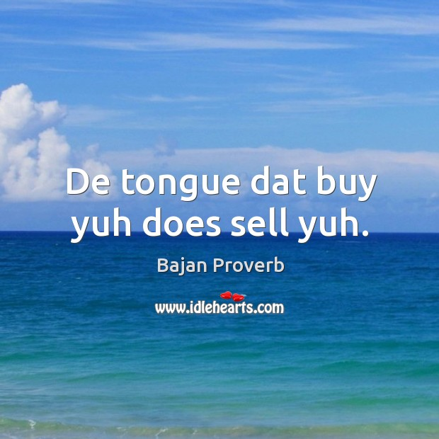 Image, De tongue dat buy yuh does sell yuh.