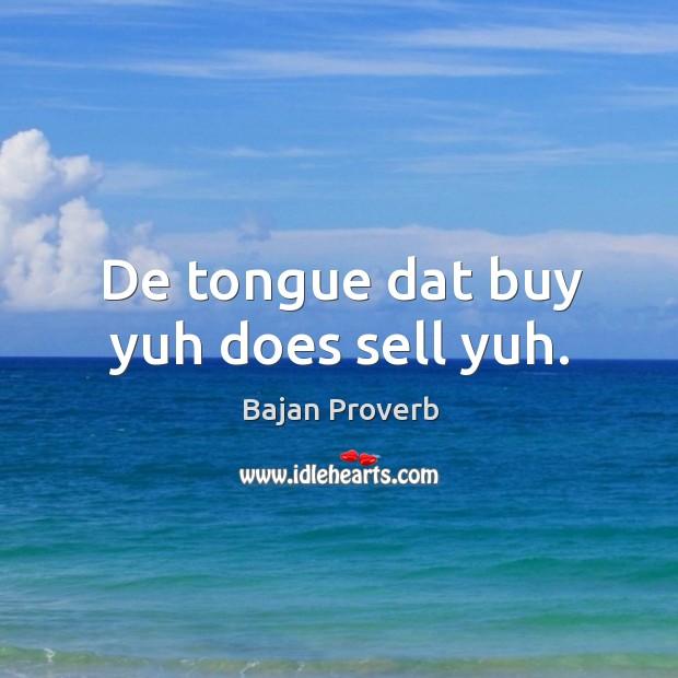 De tongue dat buy yuh does sell yuh. Bajan Proverbs Image
