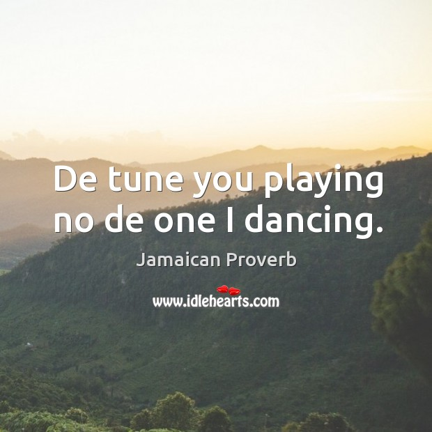 De tune you playing no de one I dancing. Jamaican Proverbs Image