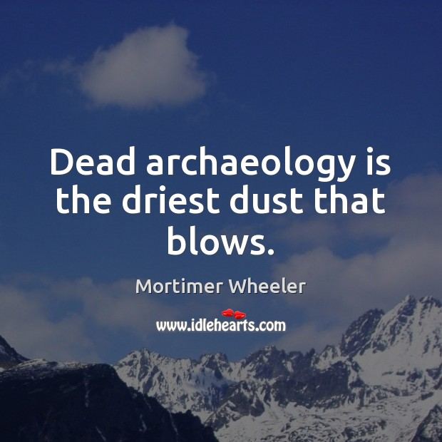 Dead archaeology is the driest dust that blows. Image