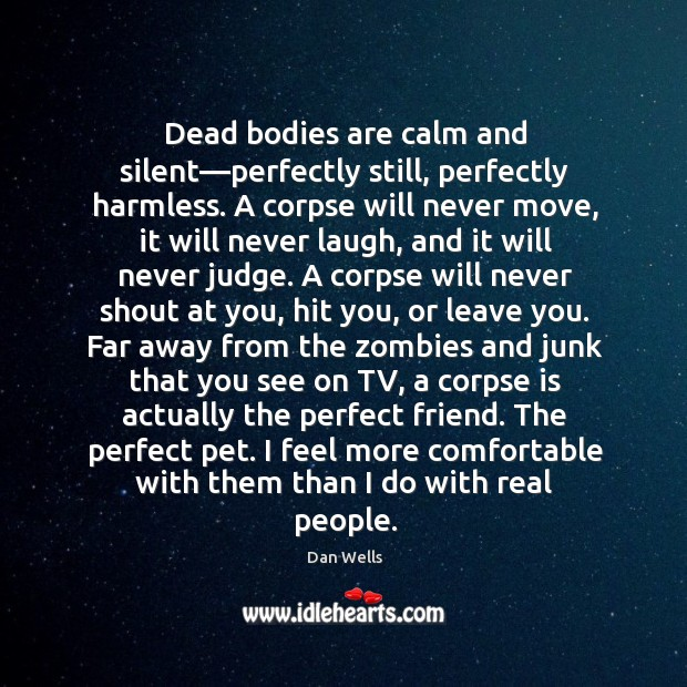 Dead bodies are calm and silent—perfectly still, perfectly harmless. A corpse Dan Wells Picture Quote