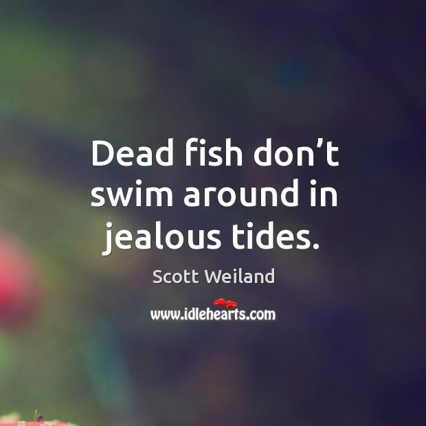Dead fish don't swim around in jealous tides. Image