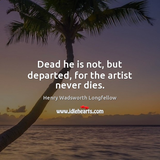 Image, Dead he is not, but departed, for the artist never dies.