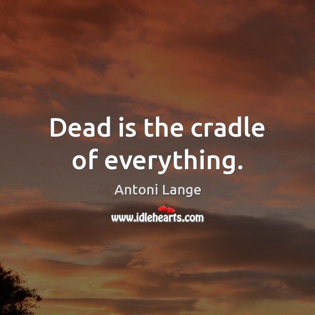 Image, Dead is the cradle of everything.
