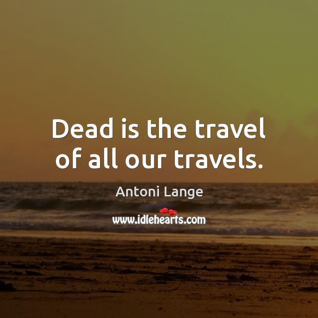 Image, Dead is the travel of all our travels.