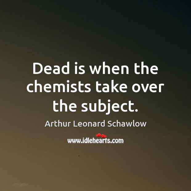Image, Dead is when the chemists take over the subject.
