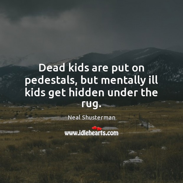 Dead kids are put on pedestals, but mentally ill kids get hidden under the rug. Neal Shusterman Picture Quote
