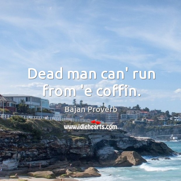 Dead man can' run from 'e coffin. Bajan Proverbs Image
