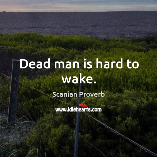 Dead man is hard to wake. Scanian Proverbs Image