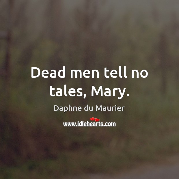 Dead men tell no tales, Mary. Daphne du Maurier Picture Quote