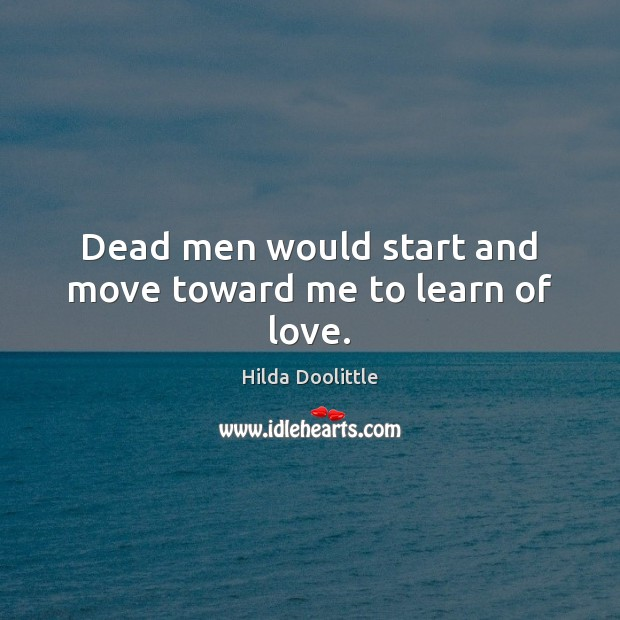Dead men would start and move toward me to learn of love. Hilda Doolittle Picture Quote