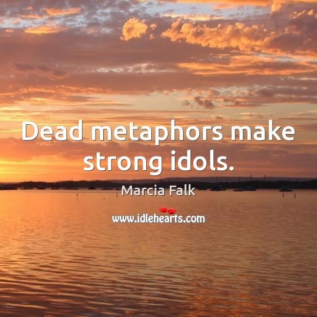 Dead metaphors make strong idols. Image