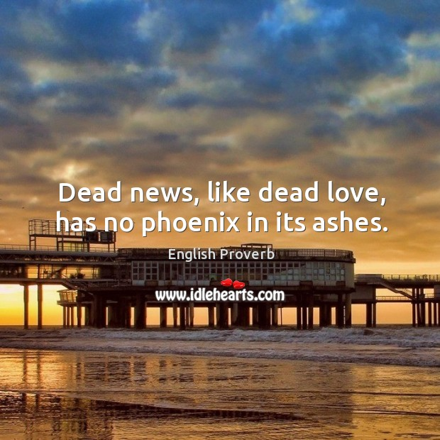 Image, Dead news, like dead love, has no phoenix in its ashes.