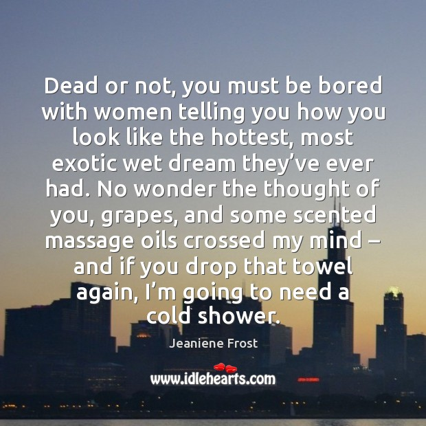 Dead or not, you must be bored with women telling you how Thought of You Quotes Image