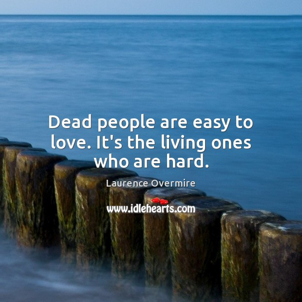 Dead people are easy to love. It's the living ones who are hard. Image
