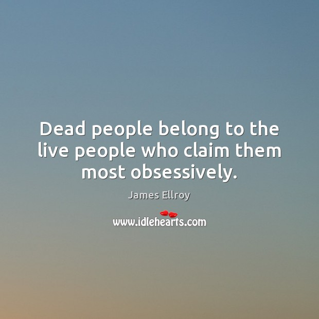 Dead people belong to the live people who claim them most obsessively. James Ellroy Picture Quote