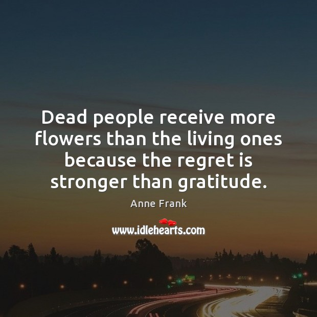 Dead people receive more flowers than the living ones because the regret Regret Quotes Image