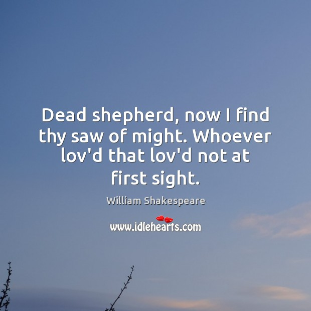 Dead shepherd, now I find thy saw of might. Whoever lov'd that lov'd not at first sight. Image