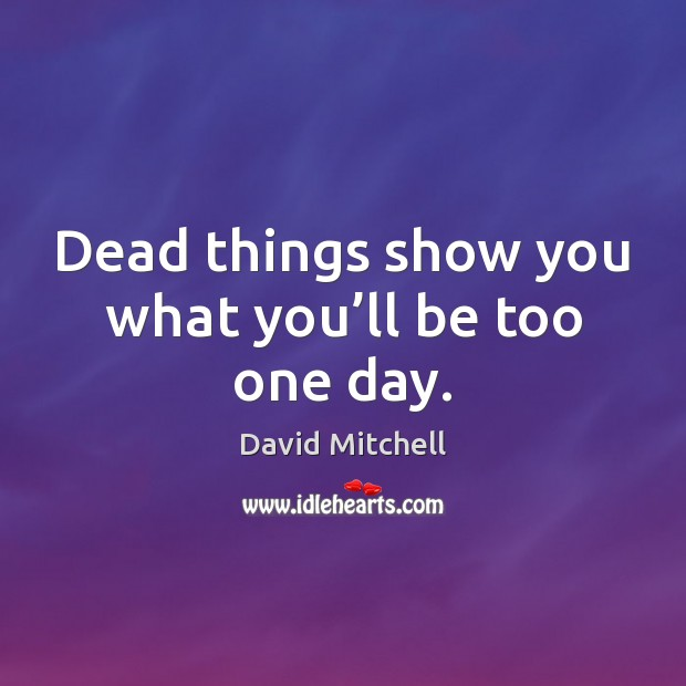 Dead things show you what you'll be too one day. David Mitchell Picture Quote