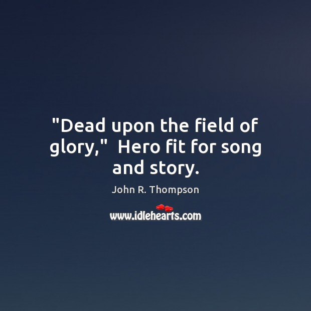 """""""Dead upon the field of glory,""""  Hero fit for song and story. Image"""